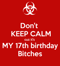 Poster: Don't   KEEP CALM cuz it's   MY 17th birthday  Bitches
