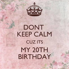 Poster: DONT  KEEP CALM CUZ ITS MY 20TH BIRTHDAY