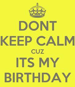 Poster: DONT KEEP CALM CUZ ITS MY BIRTHDAY