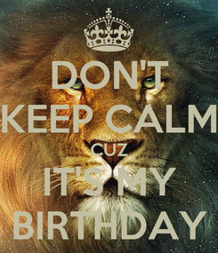 Poster: DON'T KEEP CALM CUZ IT'S MY BIRTHDAY