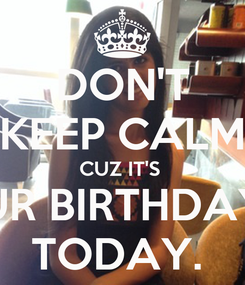 Poster: DON'T KEEP CALM CUZ IT'S  UR BIRTHDAY TODAY.