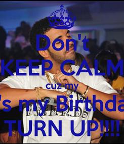 Poster: Don't KEEP CALM cuz my It's my Birthday TURN UP!!!!