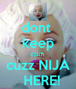 Poster: dont  keep calm  cuzz NIJA   HERE!