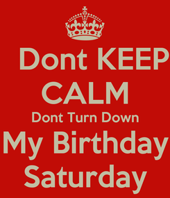 Poster:   Dont KEEP CALM Dont Turn Down My Birthday Saturday