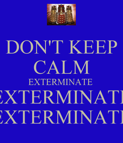 Poster: DON'T KEEP CALM EXTERMINATE  EXTERMINATE EXTERMINATE