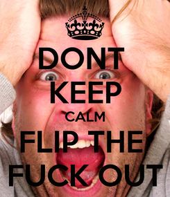 Poster: DONT  KEEP CALM FLIP THE  FUCK OUT