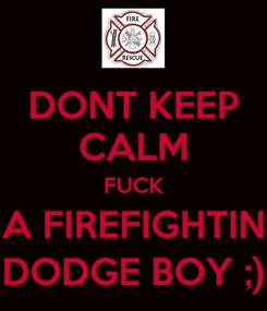 Poster: DONT KEEP CALM FUCK A FIREFIGHTIN DODGE BOY ;)