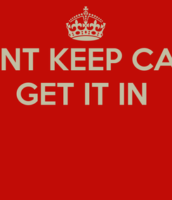 Poster: DONT KEEP CALM GET IT IN