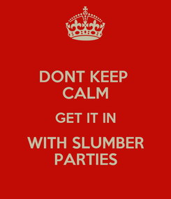 Poster: DONT KEEP  CALM GET IT IN WITH SLUMBER PARTIES