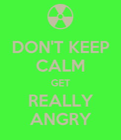 Poster: DON'T KEEP CALM GET REALLY ANGRY
