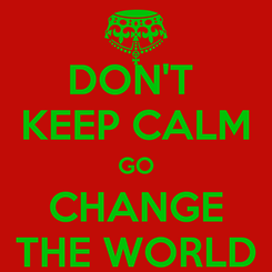 Poster: DON'T  KEEP CALM GO CHANGE THE WORLD