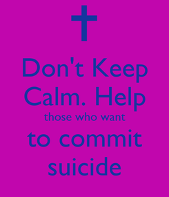 Poster: Don't Keep Calm. Help those who want to commit suicide