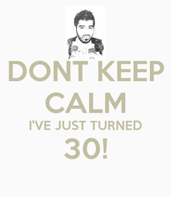 Poster: DONT KEEP CALM I'VE JUST TURNED 30!