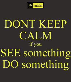 Poster: DONT KEEP CALM if you SEE something DO something
