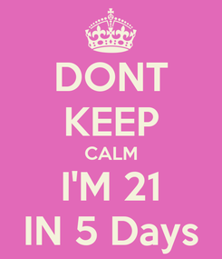 Poster: DONT KEEP CALM I'M 21 IN 5 Days