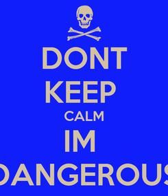 Poster: DONT KEEP  CALM IM  DANGEROUS