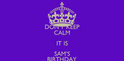 Poster: DON'T KEEP CALM IT IS SAM'S BIRTHDAY