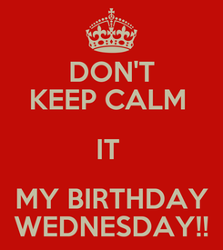 Poster: DON'T KEEP CALM  IT  MY BIRTHDAY WEDNESDAY!!