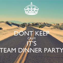 Poster:  DONT KEEP CALM IT'S TEAM DINNER PARTY
