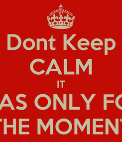 Poster: Dont Keep CALM IT WAS ONLY FOR THE MOMENT