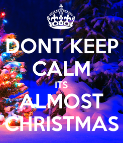 Poster: DONT KEEP CALM ITS ALMOST CHRISTMAS