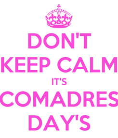 Poster: DON'T KEEP CALM IT'S COMADRES DAY'S