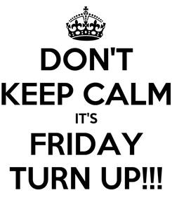 Poster: DON'T KEEP CALM IT'S FRIDAY TURN UP!!!