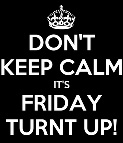 Poster: DON'T KEEP CALM IT'S FRIDAY TURNT UP!