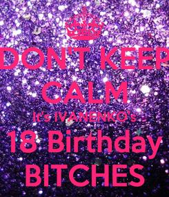 Poster: DON'T KEEP CALM It's IVANENKO's 18 Birthday BITCHES