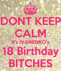 Poster: DONT KEEP CALM It's IVANENKO's 18 Birthday BITCHES
