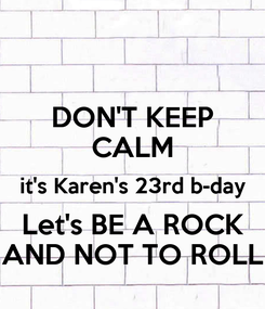Poster: DON'T KEEP CALM it's Karen's 23rd b-day Let's BE A ROCK AND NOT TO ROLL