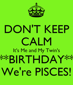 Poster: DON'T KEEP CALM It's Me and My Twin's **BIRTHDAY** We're PISCES!