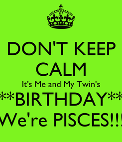 Poster: DON'T KEEP CALM It's Me and My Twin's **BIRTHDAY** We're PISCES!!!