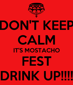 Poster: DON'T KEEP CALM IT'S MOSTACHO FEST DRINK UP!!!!