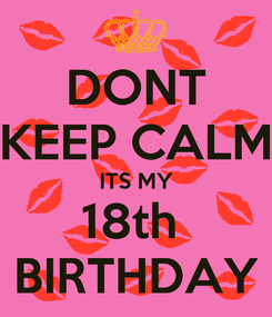 Poster: DONT KEEP CALM ITS MY 18th  BIRTHDAY