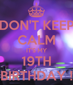 Poster: DON'T KEEP CALM IT'S MY 19TH BIRTHDAY !