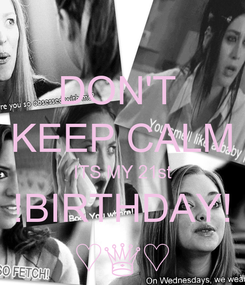 Poster: DON'T  KEEP CALM ITS MY 21st !BIRTHDAY! ♡♕♡