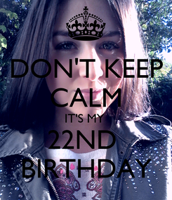Poster: DON'T KEEP CALM IT'S MY  22ND  BIRTHDAY