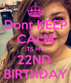 Poster: Dont KEEP CALM ITS MY  22ND  BIRTHDAY