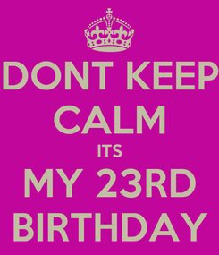 Poster: DONT KEEP CALM ITS MY 23RD BIRTHDAY