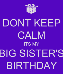 Poster: DONT KEEP CALM ITS MY BIG SISTER'S BIRTHDAY