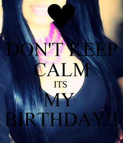 Poster: DON'T KEEP CALM ITS  MY  BIRTHDAY!!