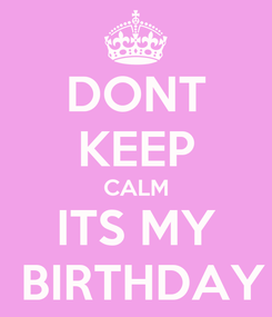 Poster: DONT KEEP CALM ITS MY  BIRTHDAY