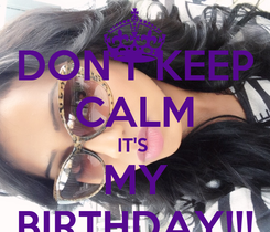 Poster: DON'T KEEP CALM IT'S  MY BIRTHDAY!!!