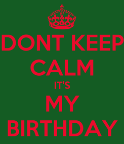 Poster: DONT KEEP CALM IT'S MY BIRTHDAY