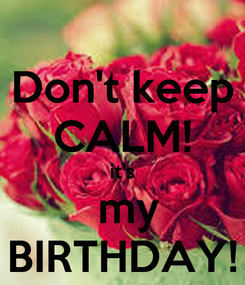 Poster: Don't keep CALM! it's  my BIRTHDAY!
