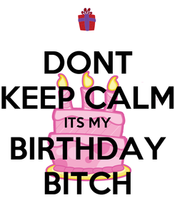 Poster: DONT KEEP CALM ITS MY BIRTHDAY BITCH