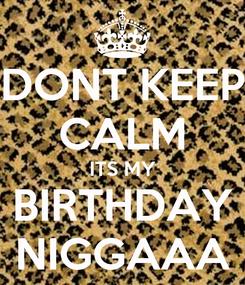Poster: DONT KEEP CALM ITS MY BIRTHDAY NIGGAAA