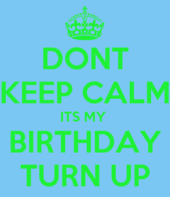 Poster: DONT KEEP CALM ITS MY  BIRTHDAY TURN UP