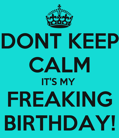 Poster: DONT KEEP CALM IT'S MY  FREAKING BIRTHDAY!